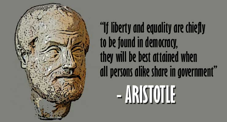 """""""If liberty and equality are chiefly to be found in democracy, they will be best attained when all persons alike share in government"""" -Aristotle"""